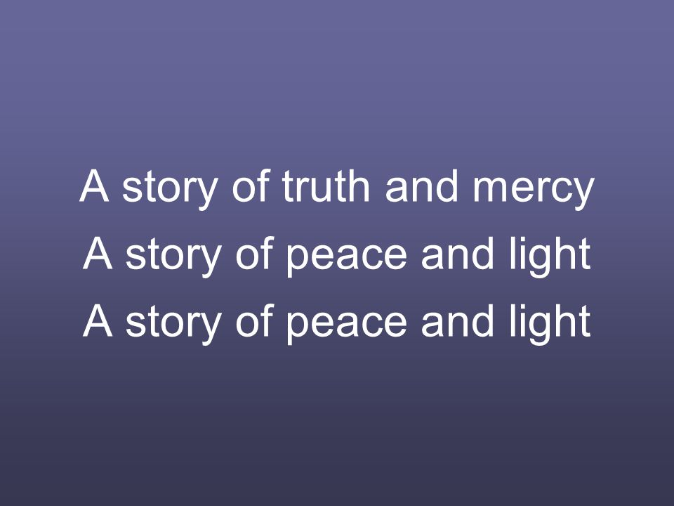 A story of truth and mercy A story of peace and light A story of peace and light
