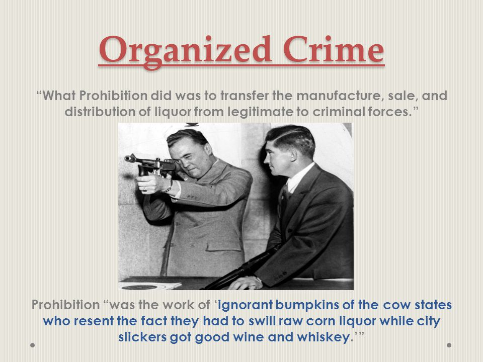 "Organized Crime ""What Prohibition did was to transfer the manufacture, sale, and distribution of liquor from legitimate to criminal forces."" Prohibiti"