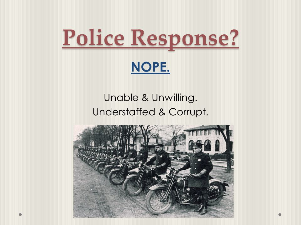 Police Response NOPE. Unable & Unwilling. Understaffed & Corrupt.