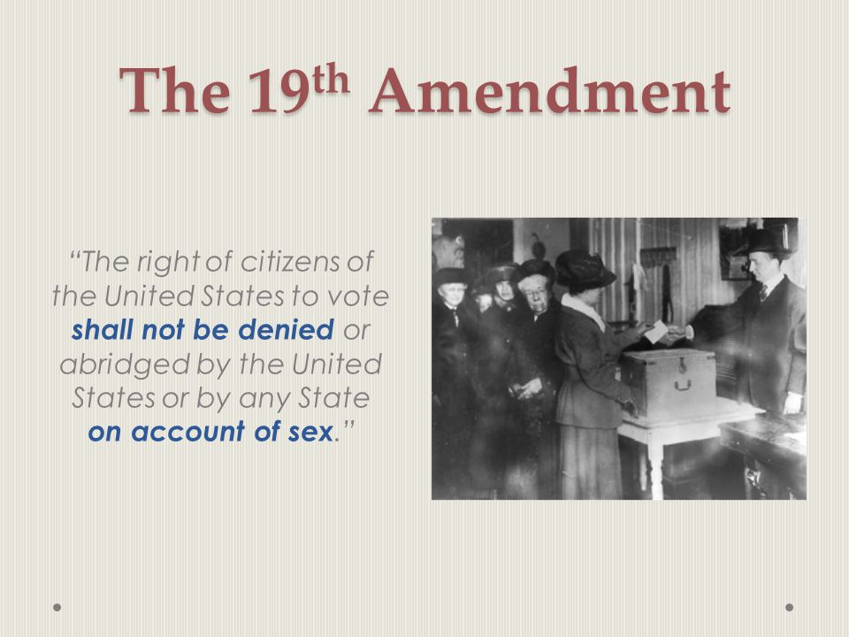 "The 19 th Amendment ""The right of citizens of the United States to vote shall not be denied or abridged by the United States or by any State on accoun"