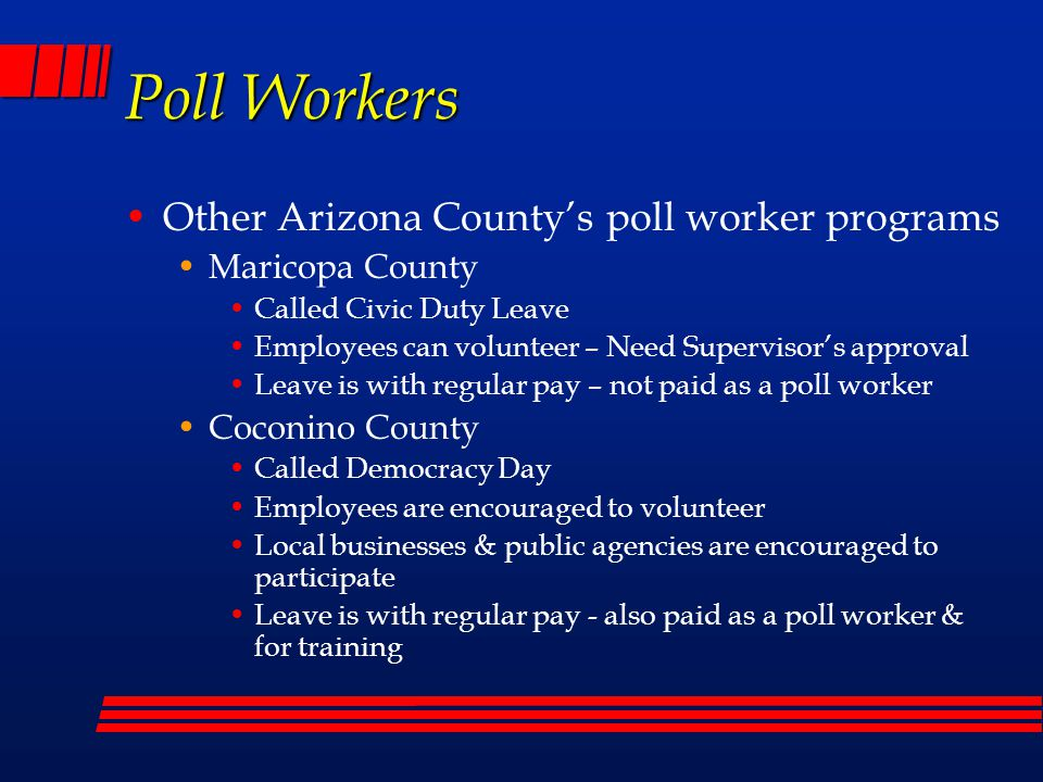 Poll Workers Other Arizona County's poll worker programs Maricopa County Called Civic Duty Leave Employees can volunteer – Need Supervisor's approval Leave is with regular pay – not paid as a poll worker Coconino County Called Democracy Day Employees are encouraged to volunteer Local businesses & public agencies are encouraged to participate Leave is with regular pay - also paid as a poll worker & for training