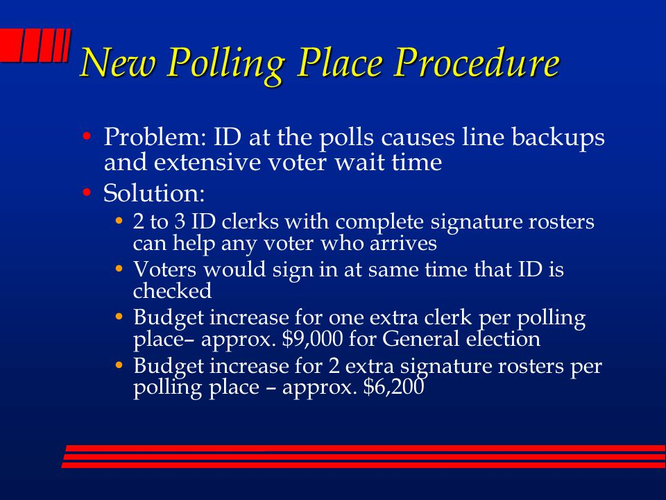 New Polling Place Procedure Problem: ID at the polls causes line backups and extensive voter wait time Solution: 2 to 3 ID clerks with complete signature rosters can help any voter who arrives Voters would sign in at same time that ID is checked Budget increase for one extra clerk per polling place– approx.