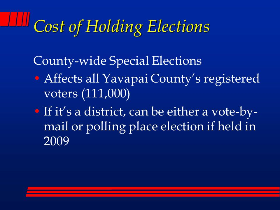 Cost of Holding Elections County-wide Special Elections Affects all Yavapai County's registered voters (111,000) If it's a district, can be either a vote-by- mail or polling place election if held in 2009