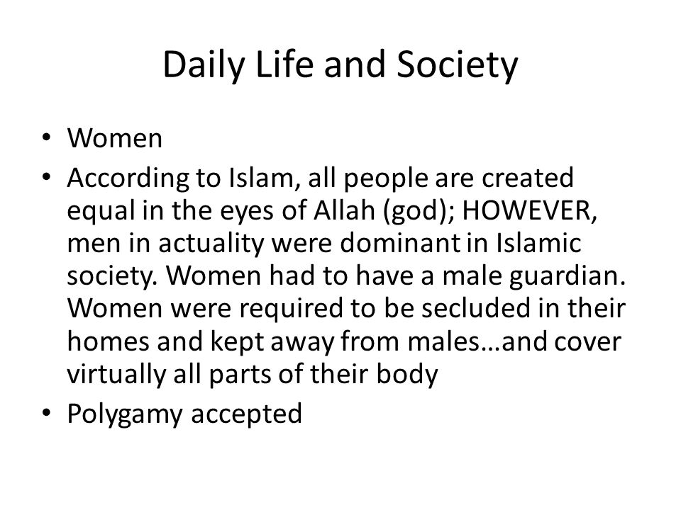 Daily Life and Society Women According to Islam, all people are created equal in the eyes of Allah (god); HOWEVER, men in actuality were dominant in I