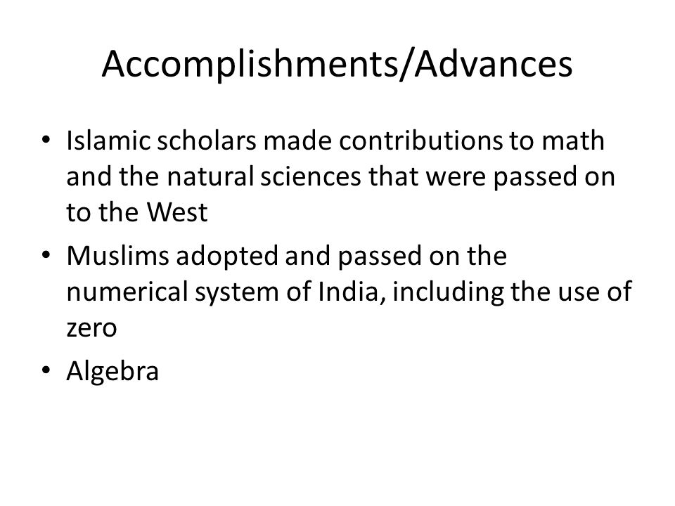 Accomplishments/Advances Islamic scholars made contributions to math and the natural sciences that were passed on to the West Muslims adopted and pass