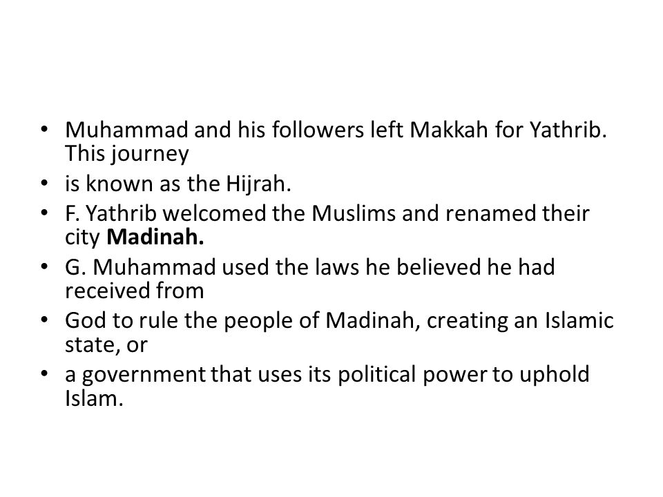 Muhammad and his followers left Makkah for Yathrib. This journey is known as the Hijrah. F. Yathrib welcomed the Muslims and renamed their city Madina