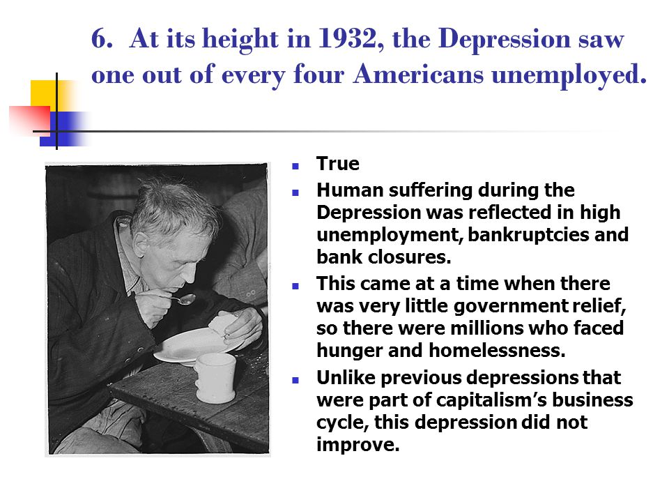 6. At its height in 1932, the Depression saw one out of every four Americans unemployed. True Human suffering during the Depression was reflected in h