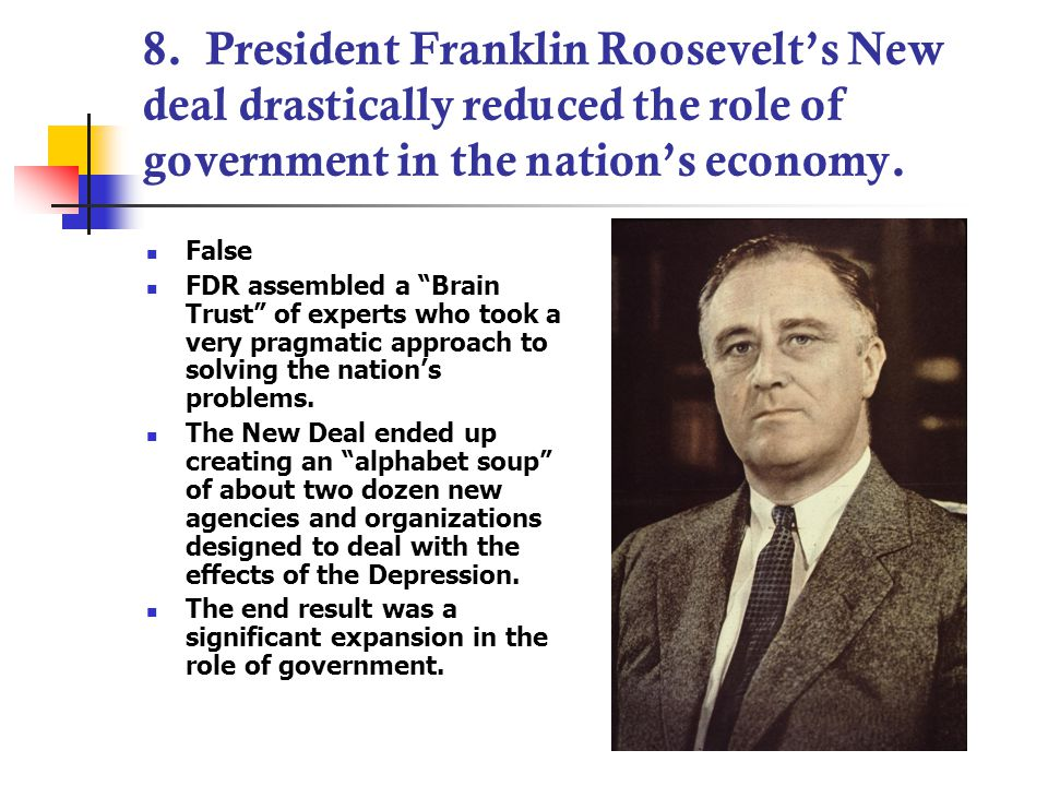 """8. President Franklin Roosevelt's New deal drastically reduced the role of government in the nation's economy. False FDR assembled a """"Brain Trust"""" of"""