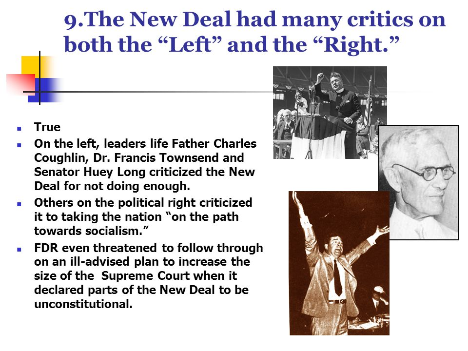 9.The New Deal had many critics on both the Left and the Right. True On the left, leaders life Father Charles Coughlin, Dr.