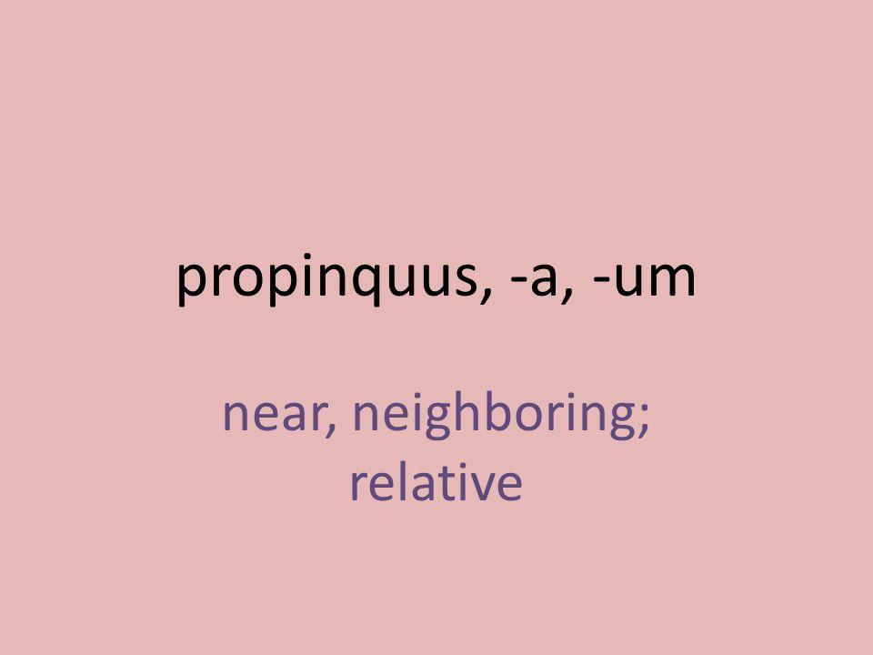 near, neighboring; relative