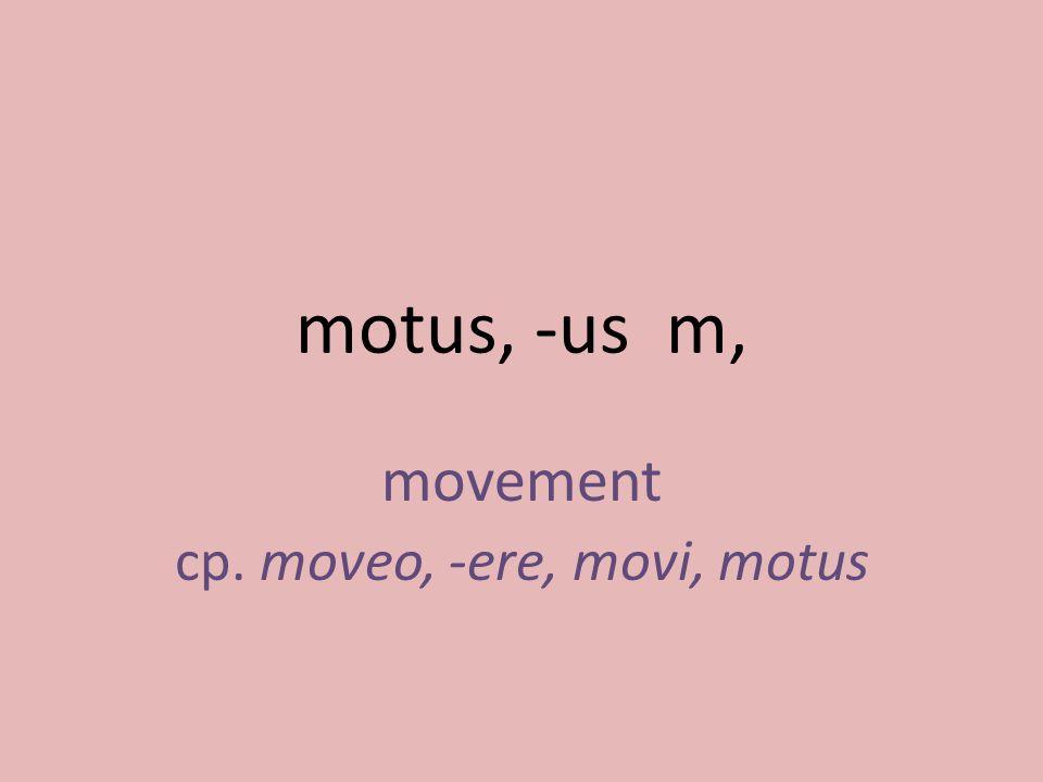 movement cp. moveo, -ere, movi, motus