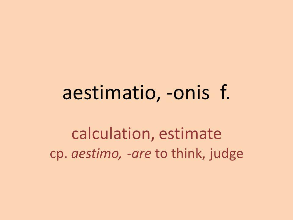 calculation, estimate cp. aestimo, -are to think, judge