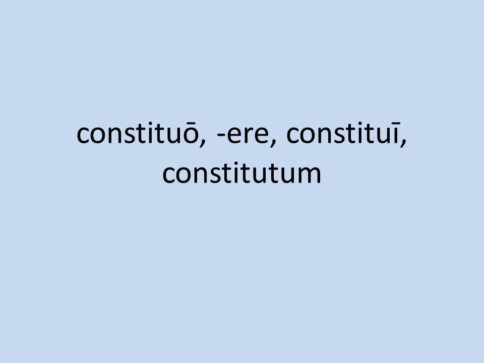 constituō, -ere, constituī, constitutum