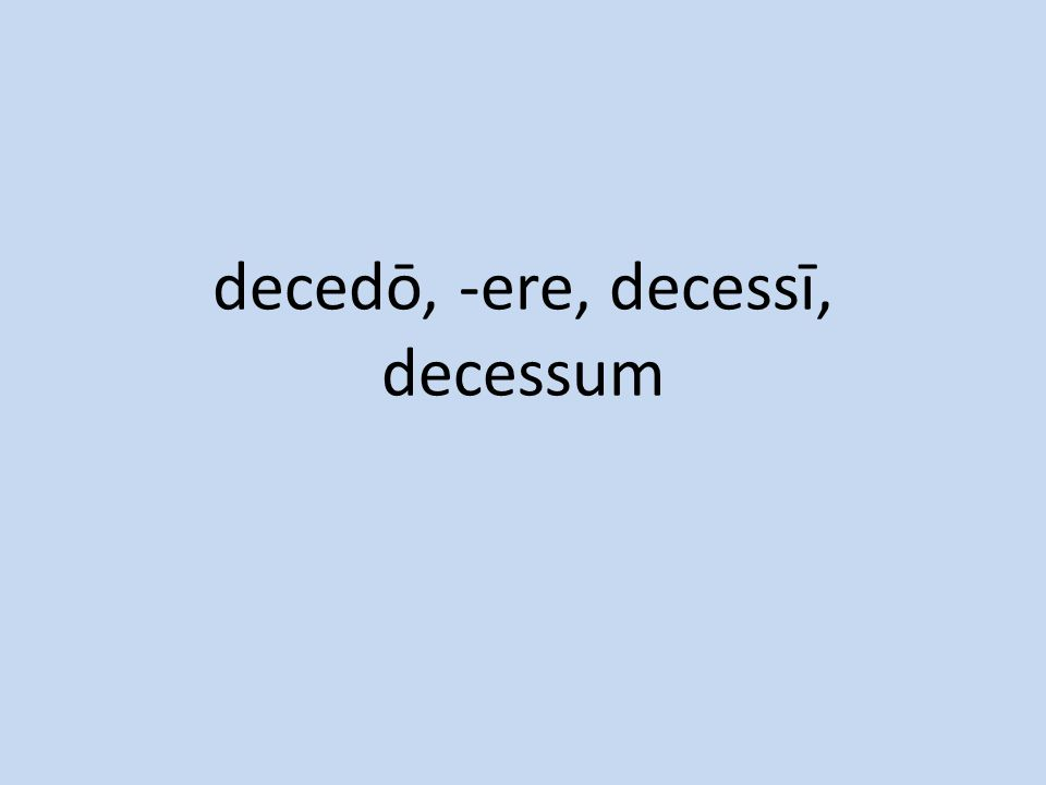 decedō, -ere, decessī, decessum