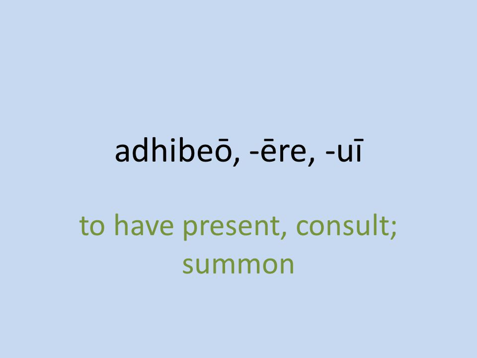 to have present, consult; summon