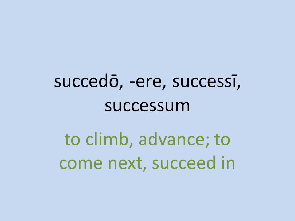 to climb, advance; to come next, succeed in