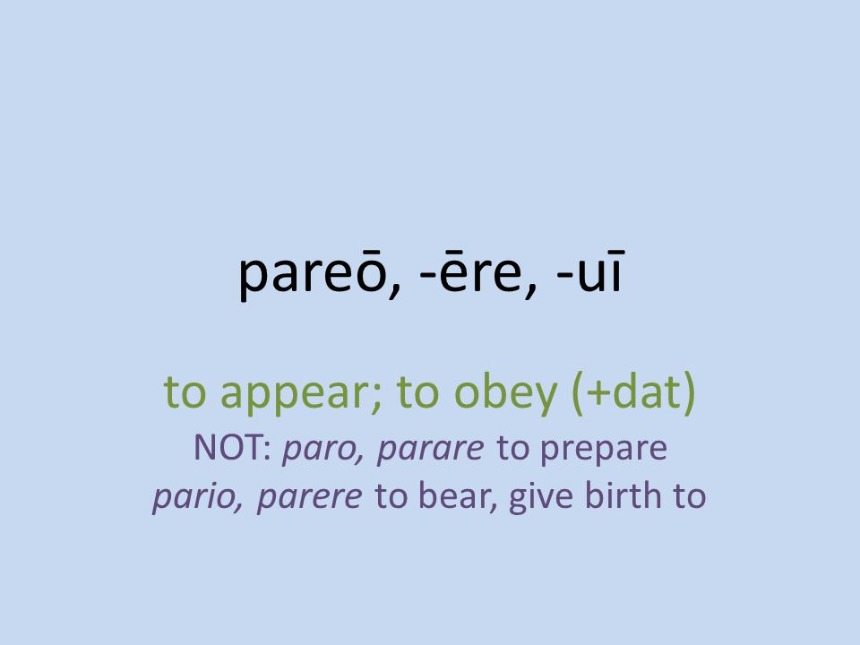 to appear; to obey (+dat) NOT: paro, parare to prepare pario, parere to bear, give birth to