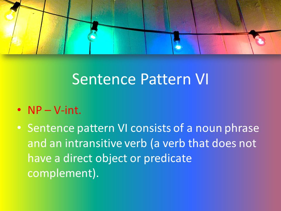 Sentence Pattern VI NP – V-int. Sentence pattern VI consists of a noun phrase and an intransitive verb (a verb that does not have a direct object or p