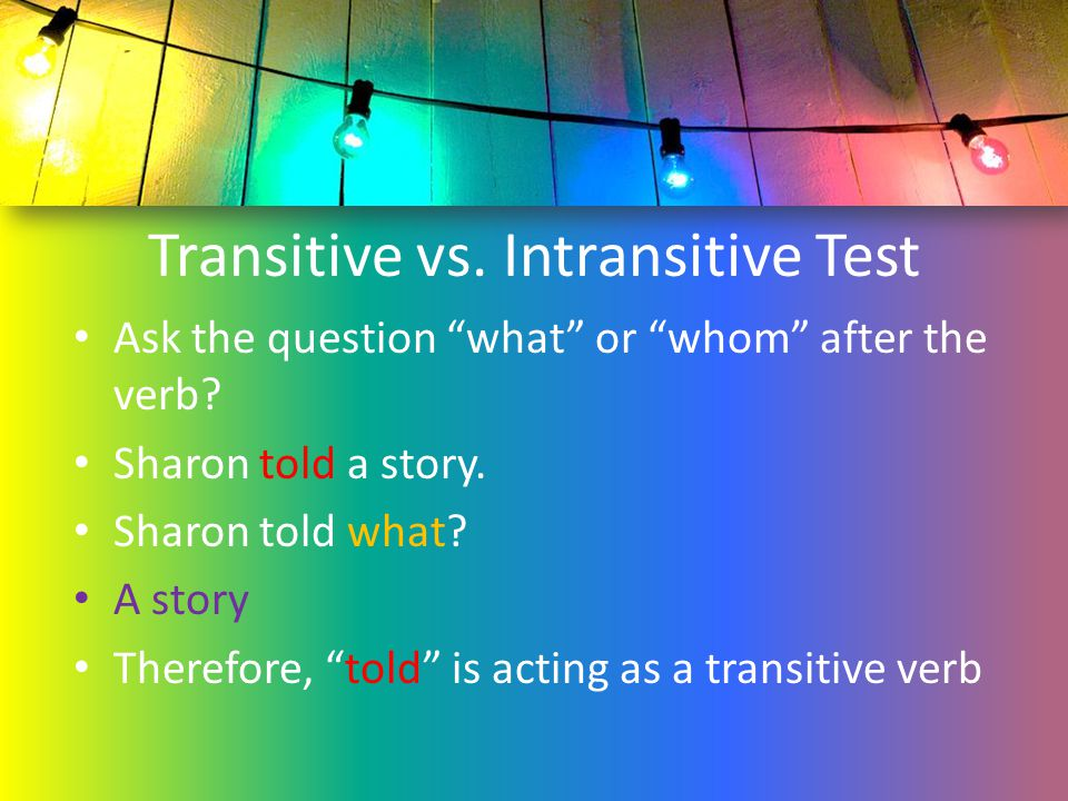 """Transitive vs. Intransitive Test Ask the question """"what"""" or """"whom"""" after the verb? Sharon told a story. Sharon told what? A story Therefore, """"told"""" is"""