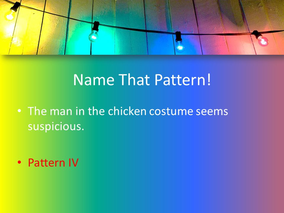 Name That Pattern! The man in the chicken costume seems suspicious. Pattern IV