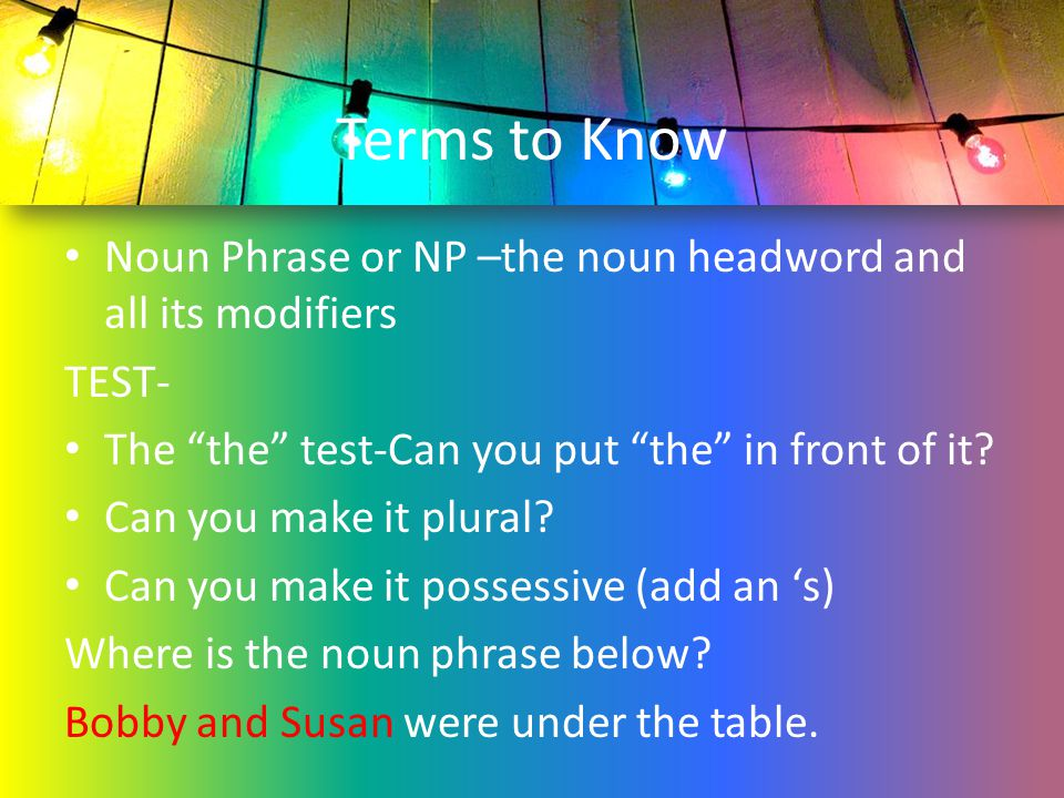 """Terms to Know Noun Phrase or NP –the noun headword and all its modifiers TEST- The """"the"""" test-Can you put """"the"""" in front of it? Can you make it plural"""