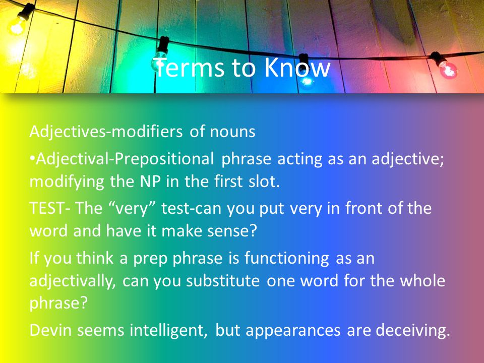 """Terms to Know Adjectives-modifiers of nouns Adjectival-Prepositional phrase acting as an adjective; modifying the NP in the first slot. TEST- The """"ver"""