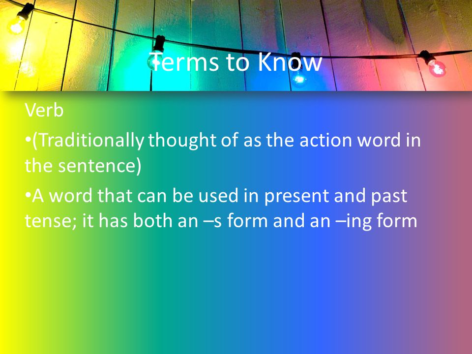 Terms to Know Verb (Traditionally thought of as the action word in the sentence) A word that can be used in present and past tense; it has both an –s