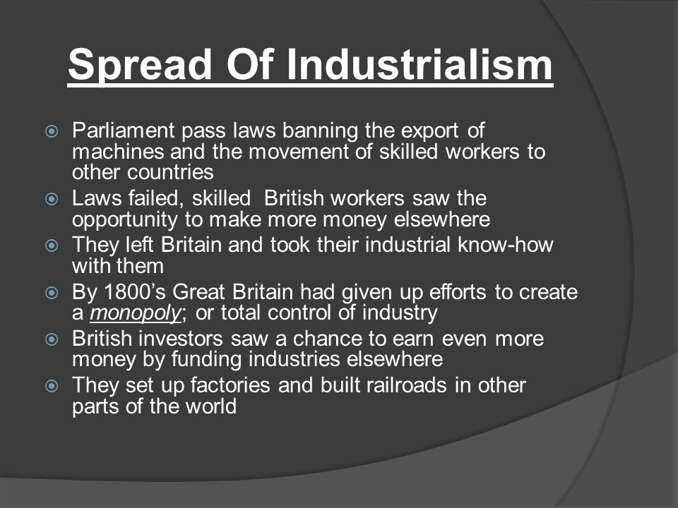 Spread Of Industrialism  Parliament pass laws banning the export of machines and the movement of skilled workers to other countries  Laws failed, sk