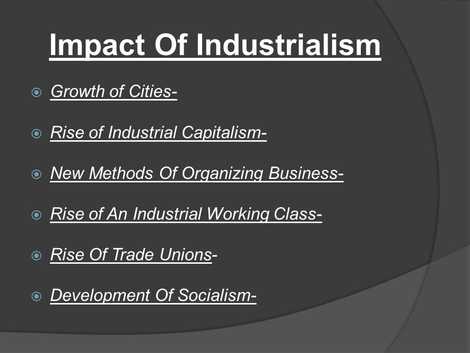 Impact Of Industrialism  Growth of Cities-  Rise of Industrial Capitalism-  New Methods Of Organizing Business-  Rise of An Industrial Working Cla