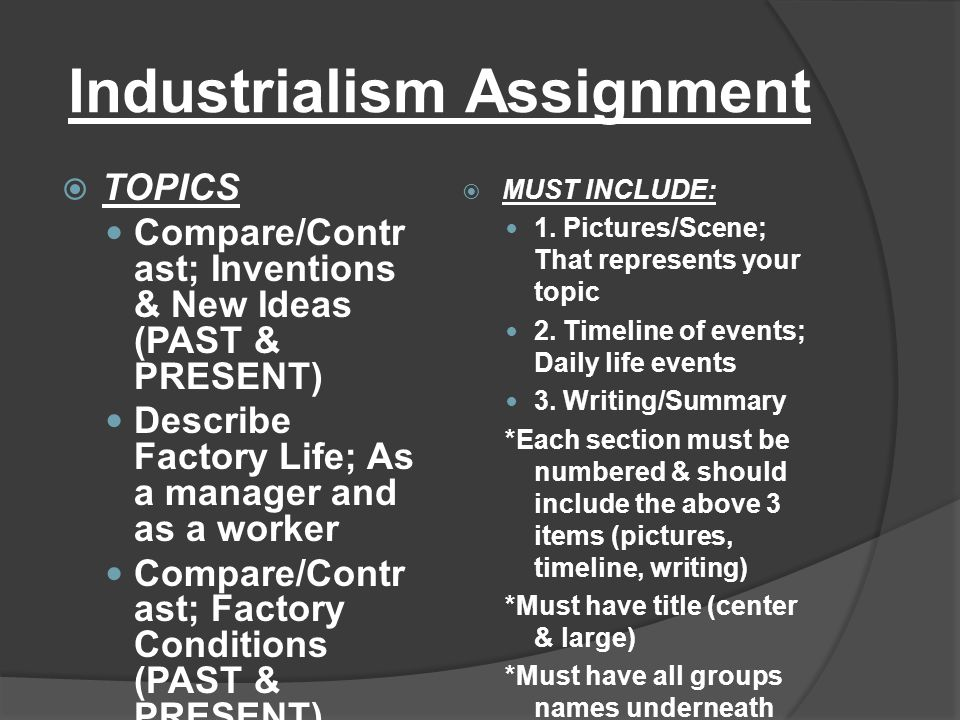Industrialism Assignment  TOPICS Compare/Contr ast; Inventions & New Ideas (PAST & PRESENT) Describe Factory Life; As a manager and as a worker Compa
