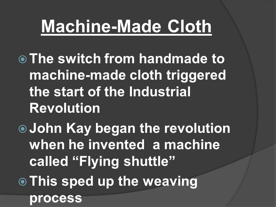 Machine-Made Cloth  The switch from handmade to machine-made cloth triggered the start of the Industrial Revolution  John Kay began the revolution w