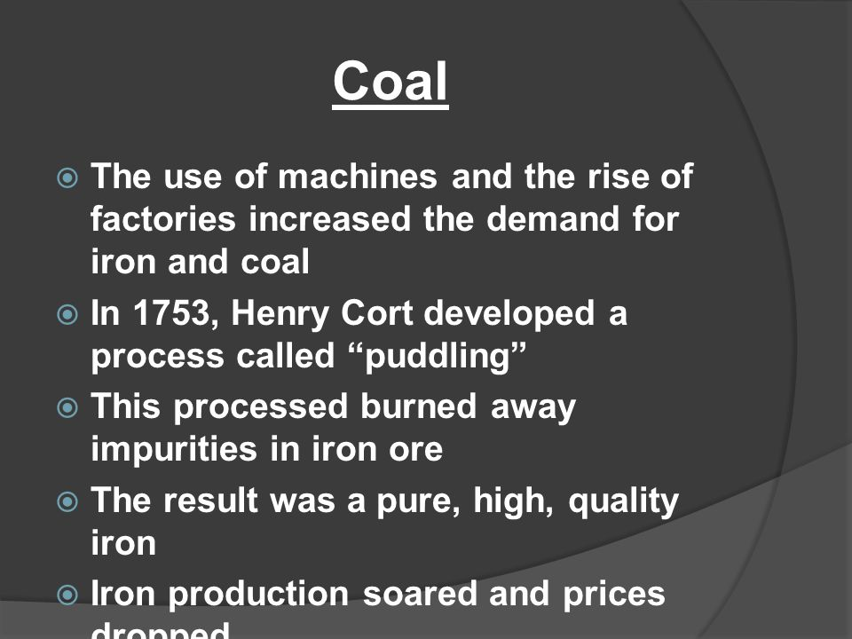 """Coal  The use of machines and the rise of factories increased the demand for iron and coal  In 1753, Henry Cort developed a process called """"puddling"""