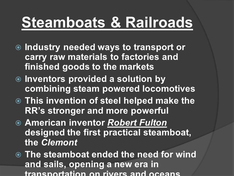 Steamboats & Railroads  Industry needed ways to transport or carry raw materials to factories and finished goods to the markets  Inventors provided