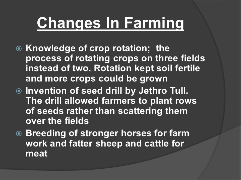 Changes In Farming  Knowledge of crop rotation; the process of rotating crops on three fields instead of two. Rotation kept soil fertile and more cro