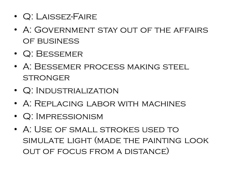 Q: Laissez-Faire A: Government stay out of the affairs of business Q: Bessemer A: Bessemer process making steel stronger Q: Industrialization A: Replacing labor with machines Q: Impressionism A: Use of small strokes used to simulate light (made the painting look out of focus from a distance)
