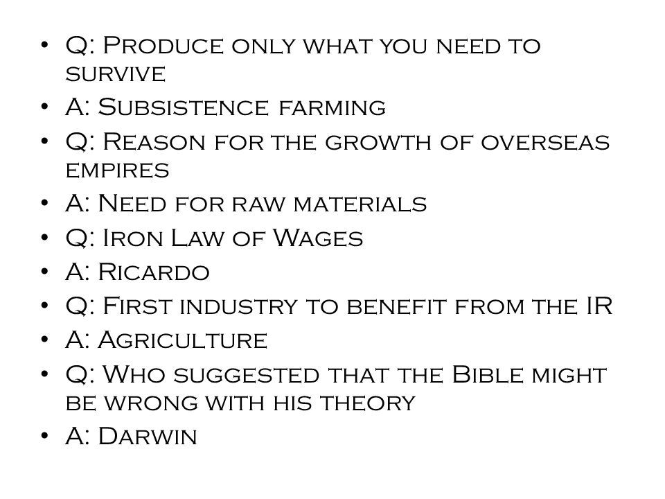 Q: Produce only what you need to survive A: Subsistence farming Q: Reason for the growth of overseas empires A: Need for raw materials Q: Iron Law of Wages A: Ricardo Q: First industry to benefit from the IR A: Agriculture Q: Who suggested that the Bible might be wrong with his theory A: Darwin