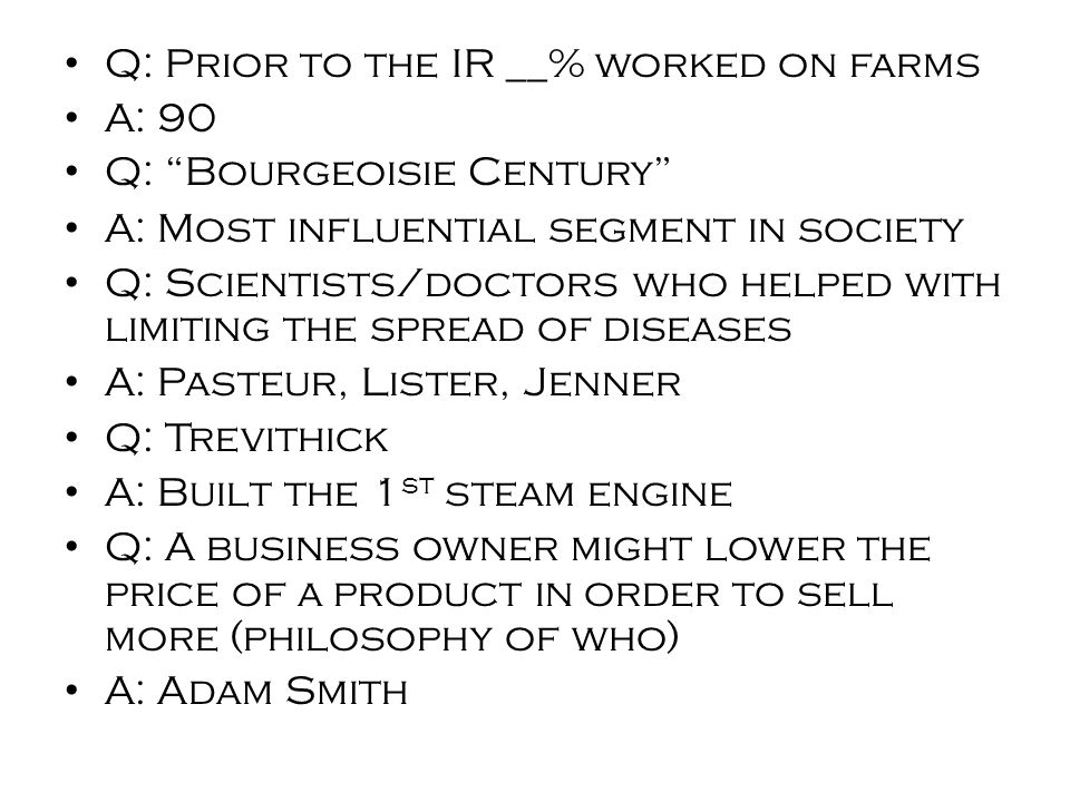 Q: Prior to the IR __% worked on farms A: 90 Q: Bourgeoisie Century A: Most influential segment in society Q: Scientists/doctors who helped with limiting the spread of diseases A: Pasteur, Lister, Jenner Q: Trevithick A: Built the 1 st steam engine Q: A business owner might lower the price of a product in order to sell more (philosophy of who) A: Adam Smith