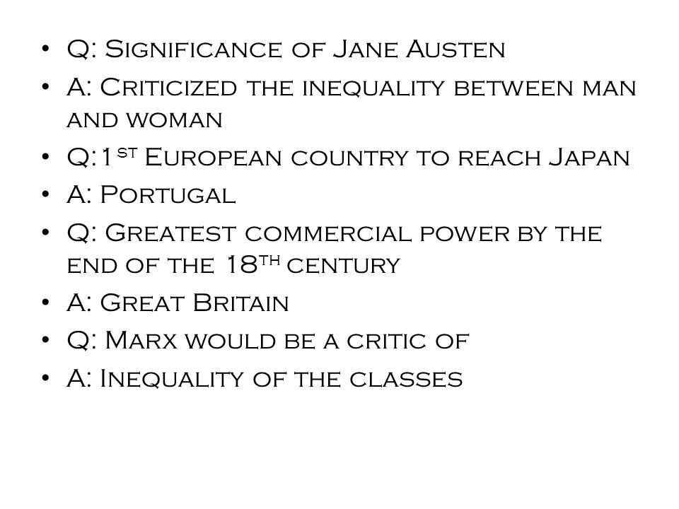 Q: Significance of Jane Austen A: Criticized the inequality between man and woman Q:1 st European country to reach Japan A: Portugal Q: Greatest commercial power by the end of the 18 th century A: Great Britain Q: Marx would be a critic of A: Inequality of the classes