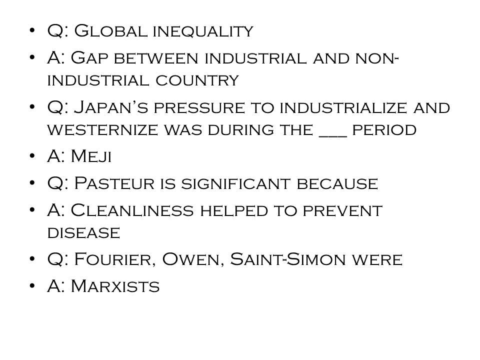 Q: Global inequality A: Gap between industrial and non- industrial country Q: Japan's pressure to industrialize and westernize was during the ___ period A: Meji Q: Pasteur is significant because A: Cleanliness helped to prevent disease Q: Fourier, Owen, Saint-Simon were A: Marxists