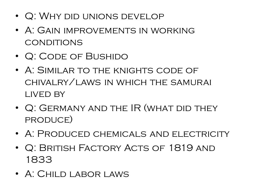 Q: Why did unions develop A: Gain improvements in working conditions Q: Code of Bushido A: Similar to the knights code of chivalry/laws in which the samurai lived by Q: Germany and the IR (what did they produce) A: Produced chemicals and electricity Q: British Factory Acts of 1819 and 1833 A: Child labor laws