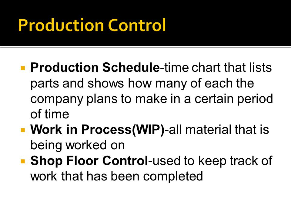  Production Schedule-time chart that lists parts and shows how many of each the company plans to make in a certain period of time  Work in Process(WIP)-all material that is being worked on  Shop Floor Control-used to keep track of work that has been completed