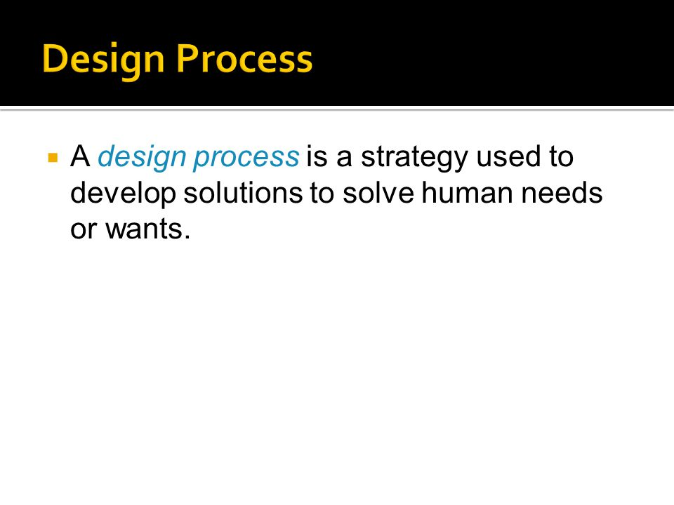  A design process is a strategy used to develop solutions to solve human needs or wants.