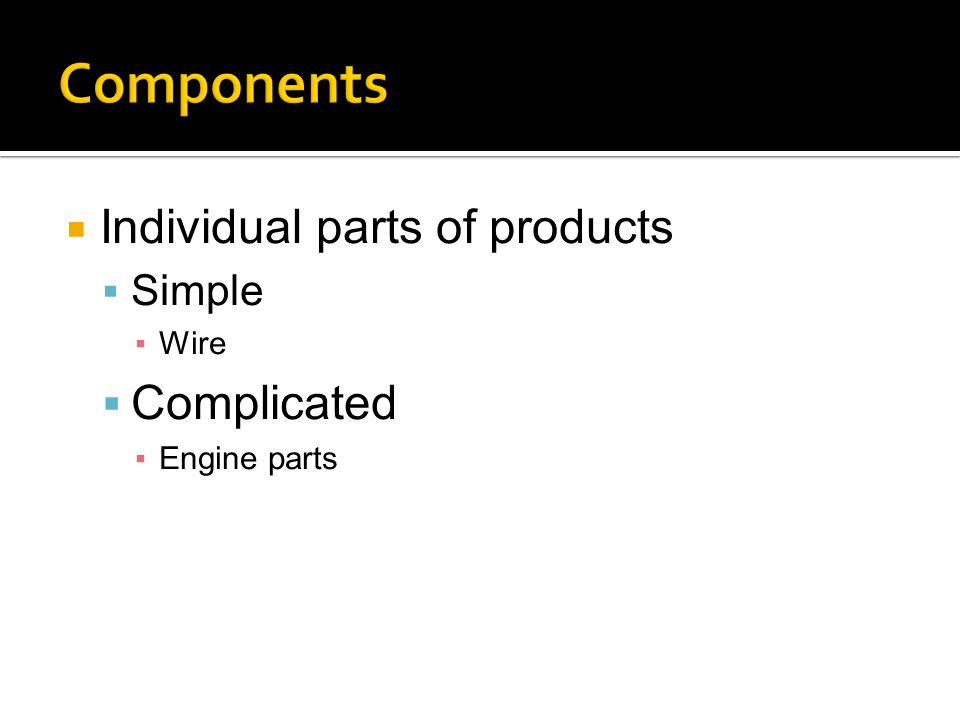  Individual parts of products  Simple ▪Wire  Complicated ▪Engine parts