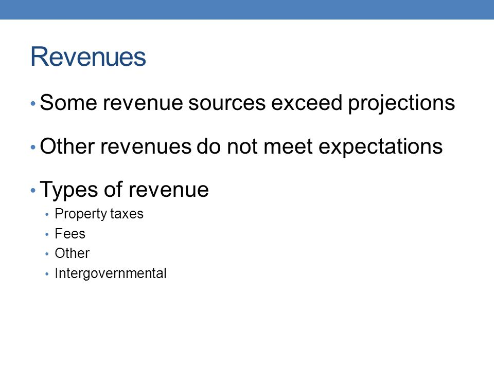 Revenues Some revenue sources exceed projections Other revenues do not meet expectations Types of revenue Property taxes Fees Other Intergovernmental
