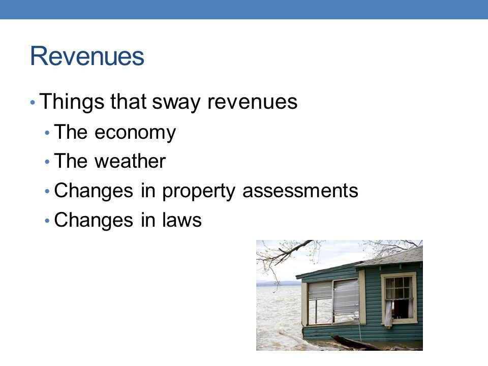 Revenues Things that sway revenues The economy The weather Changes in property assessments Changes in laws