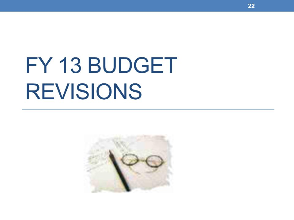 FY 13 BUDGET REVISIONS 22