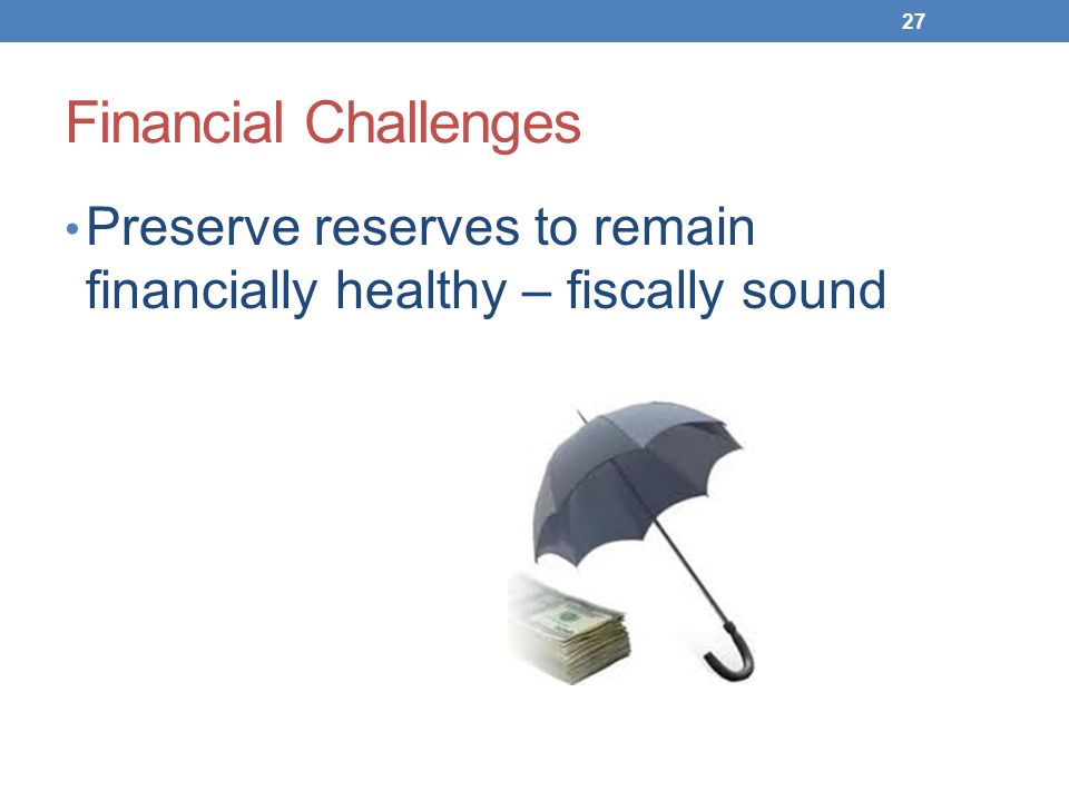 Financial Challenges Preserve reserves to remain financially healthy – fiscally sound 27