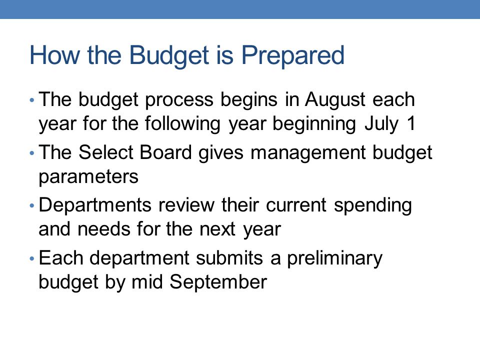 How the Budget is Prepared The budget process begins in August each year for the following year beginning July 1 The Select Board gives management budget parameters Departments review their current spending and needs for the next year Each department submits a preliminary budget by mid September