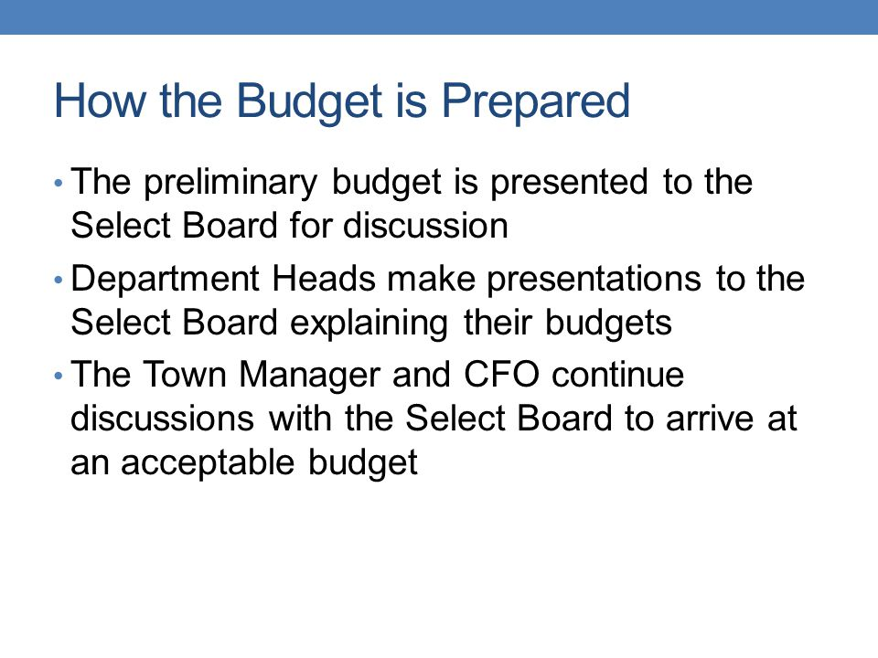 How the Budget is Prepared The preliminary budget is presented to the Select Board for discussion Department Heads make presentations to the Select Board explaining their budgets The Town Manager and CFO continue discussions with the Select Board to arrive at an acceptable budget