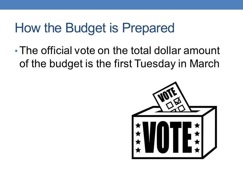 How the Budget is Prepared The official vote on the total dollar amount of the budget is the first Tuesday in March